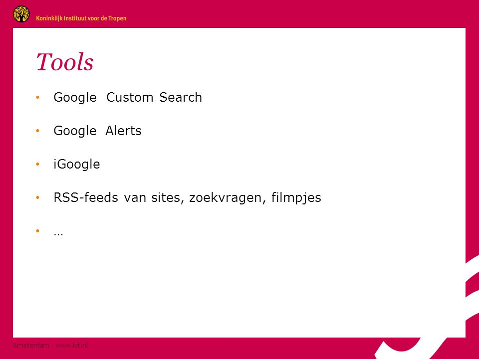 Tools • Google Custom Search • GoogleAlerts • iGoogle • RSS-feeds van sites, zoekvragen, filmpjes • … Amsterdam