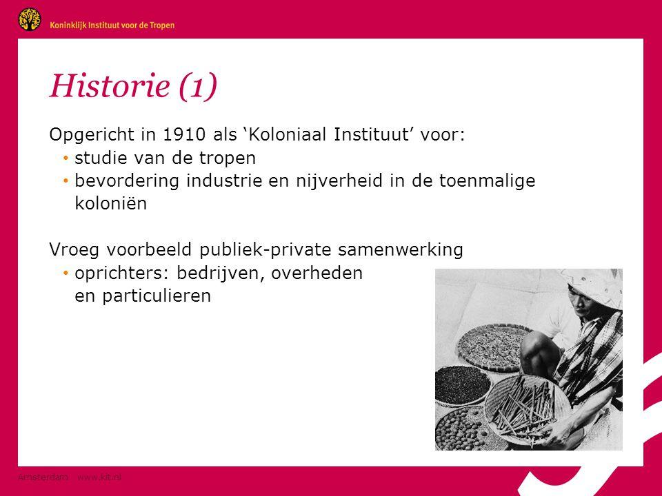 Amsterdam www.kit.nl Historie (1) Opgericht in 1910 als 'Koloniaal Instituut' voor: • studie van de tropen • bevordering industrie en nijverheid in de toenmalige koloniën Vroeg voorbeeld publiek-private samenwerking • oprichters: bedrijven, overheden en particulieren