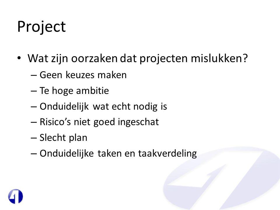 Project • Wat zijn oorzaken dat projecten mislukken? – Geen keuzes maken – Te hoge ambitie – Onduidelijk wat echt nodig is – Risico's niet goed ingesc