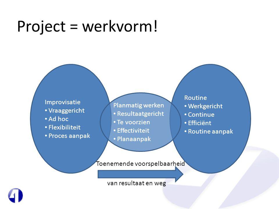Project = werkvorm! Routine • Werkgericht • Continue • Efficiënt • Routine aanpak Improvisatie • Vraaggericht • Ad hoc • Flexibiliteit • Proces aanpak
