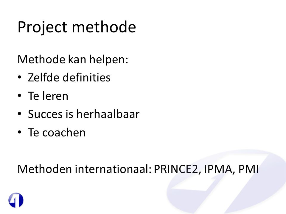 Project methode Methode kan helpen: • Zelfde definities • Te leren • Succes is herhaalbaar • Te coachen Methoden internationaal: PRINCE2, IPMA, PMI