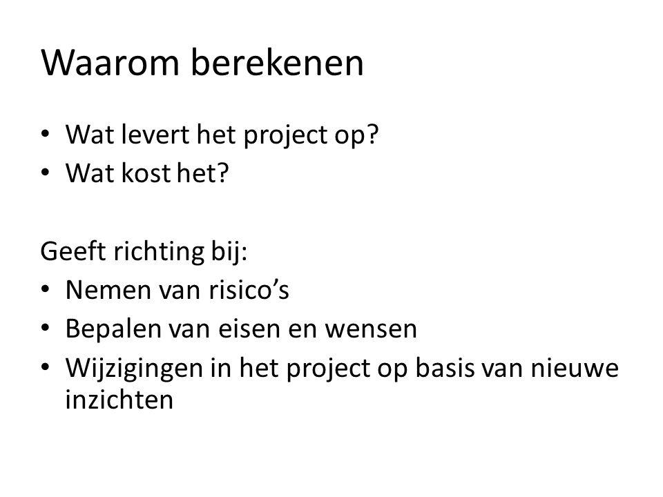 Waarom berekenen • Wat levert het project op? • Wat kost het? Geeft richting bij: • Nemen van risico's • Bepalen van eisen en wensen • Wijzigingen in