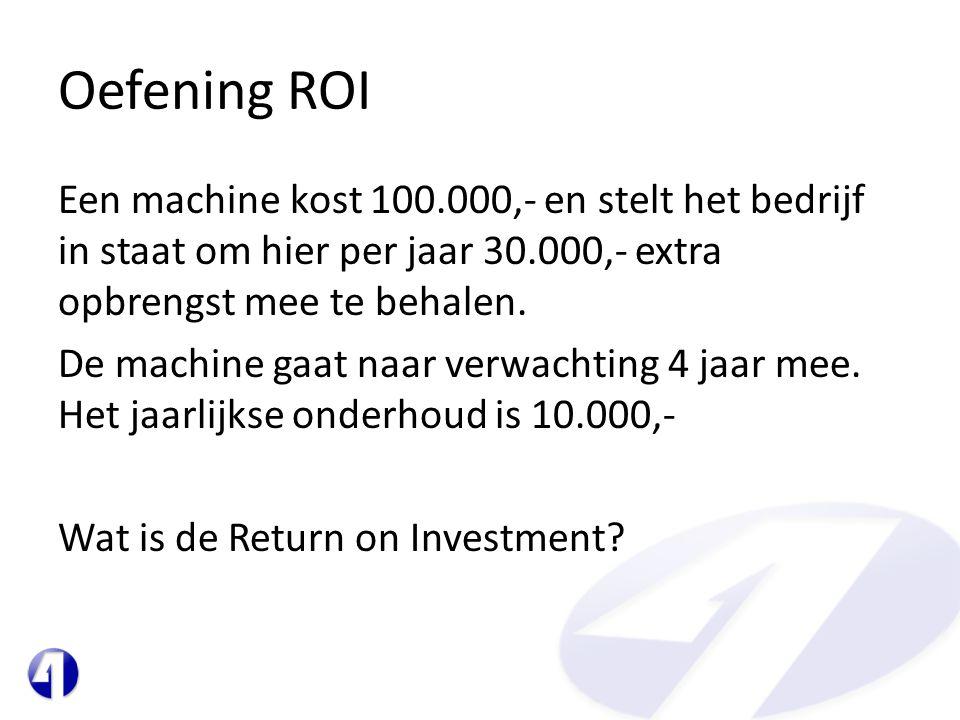 Oefening ROI Een machine kost 100.000,- en stelt het bedrijf in staat om hier per jaar 30.000,- extra opbrengst mee te behalen. De machine gaat naar v