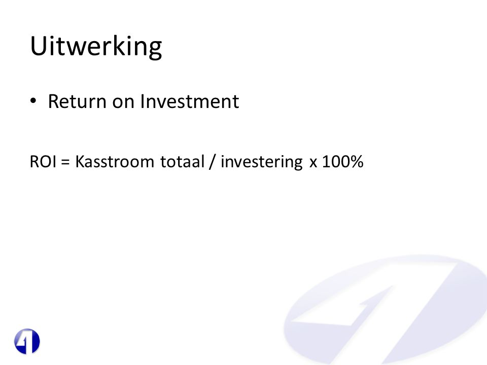Uitwerking • Return on Investment ROI = Kasstroom totaal / investering x 100%