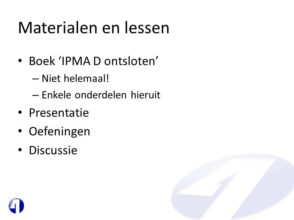 Materialen en lessen • Boek 'IPMA D ontsloten' – Niet helemaal! – Enkele onderdelen hieruit • Presentatie • Oefeningen • Discussie