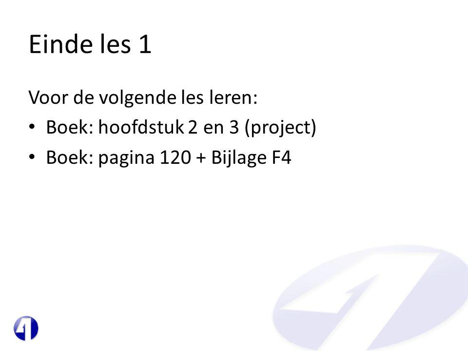 Einde les 1 Voor de volgende les leren: • Boek: hoofdstuk 2 en 3 (project) • Boek: pagina 120 + Bijlage F4