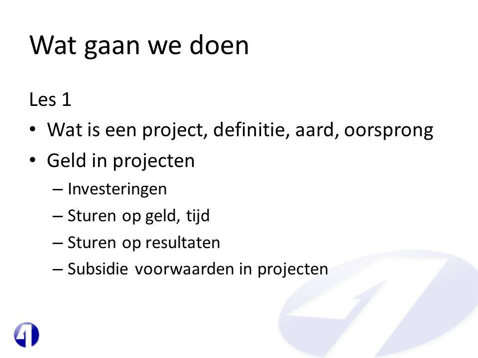Wat gaan we doen Les 1 • Wat is een project, definitie, aard, oorsprong • Geld in projecten – Investeringen – Sturen op geld, tijd – Sturen op resulta