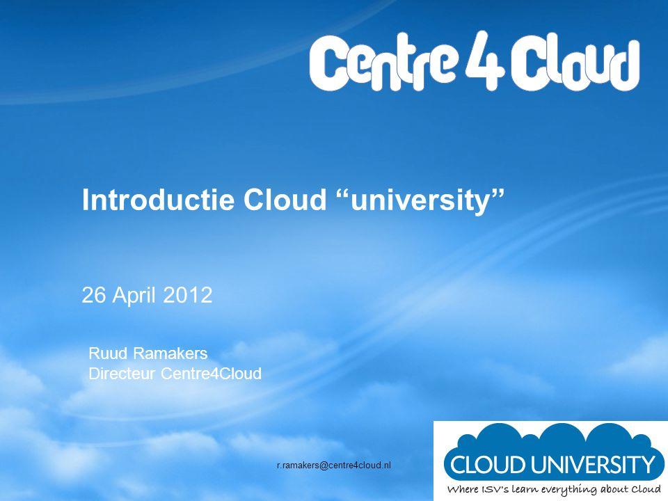 Introductie Cloud university 26 April 2012 Ruud Ramakers Directeur Centre4Cloud r.ramakers@centre4cloud.nl