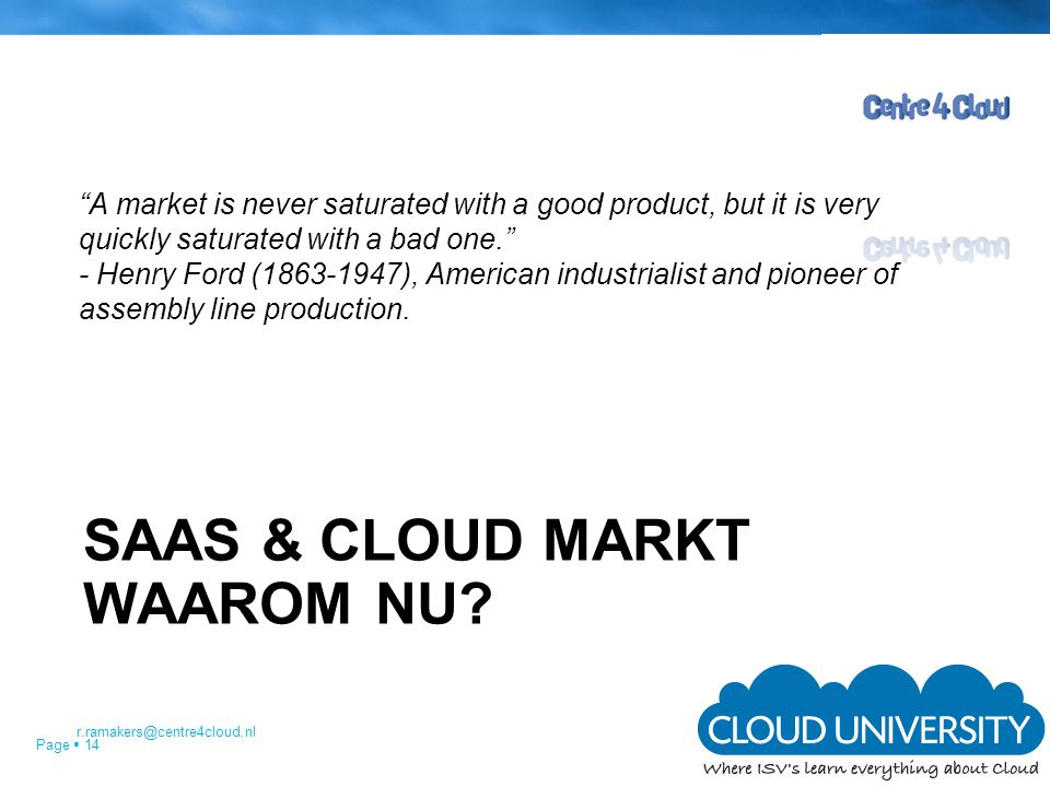 "Page  14 SAAS & CLOUD MARKT WAAROM NU? ""A market is never saturated with a good product, but it is very quickly saturated with a bad one."" - Henry Fo"