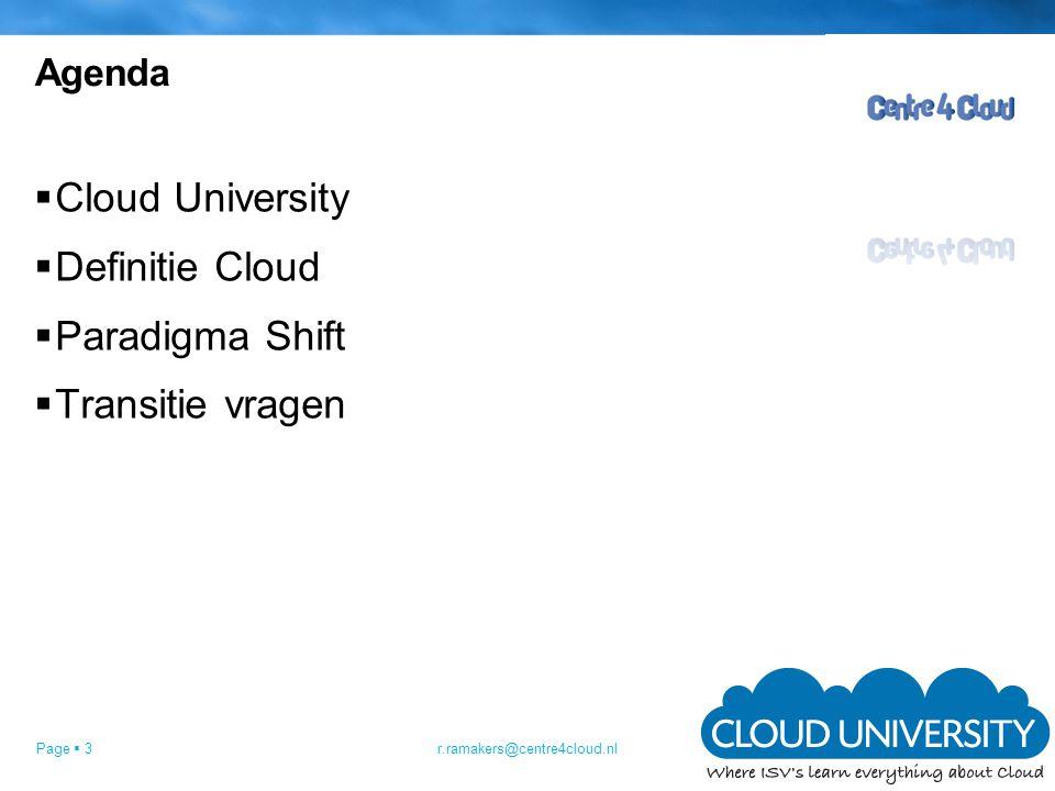 Page  3 Agenda  Cloud University  Definitie Cloud  Paradigma Shift  Transitie vragen r.ramakers@centre4cloud.nl