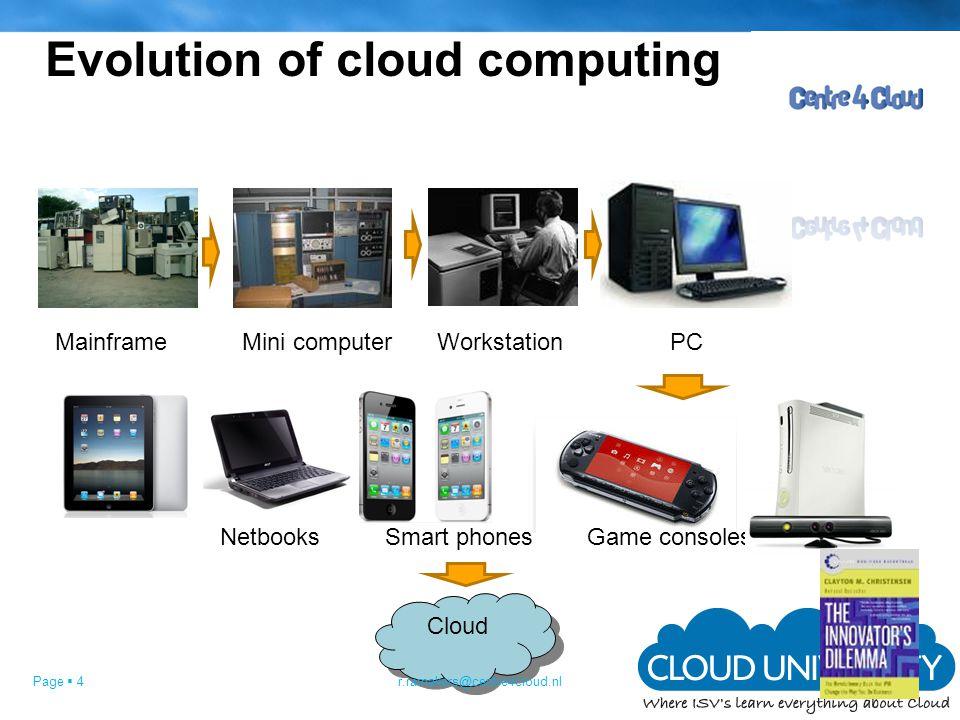 Page  4 Evolution of cloud computing MainframeMini computerWorkstationPC NetbooksSmart phonesGame consoles Cloud r.ramakers@centre4cloud.nl