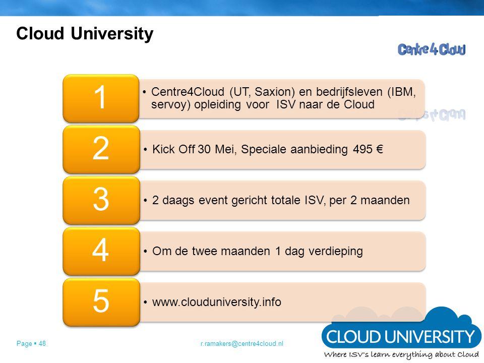 Page  48 Cloud University r.ramakers@centre4cloud.nl •Centre4Cloud (UT, Saxion) en bedrijfsleven (IBM, servoy) opleiding voor ISV naar de Cloud 1 •Kick Off 30 Mei, Speciale aanbieding 495 € 2 •2 daags event gericht totale ISV, per 2 maanden 3 •Om de twee maanden 1 dag verdieping 4 •www.clouduniversity.info 5
