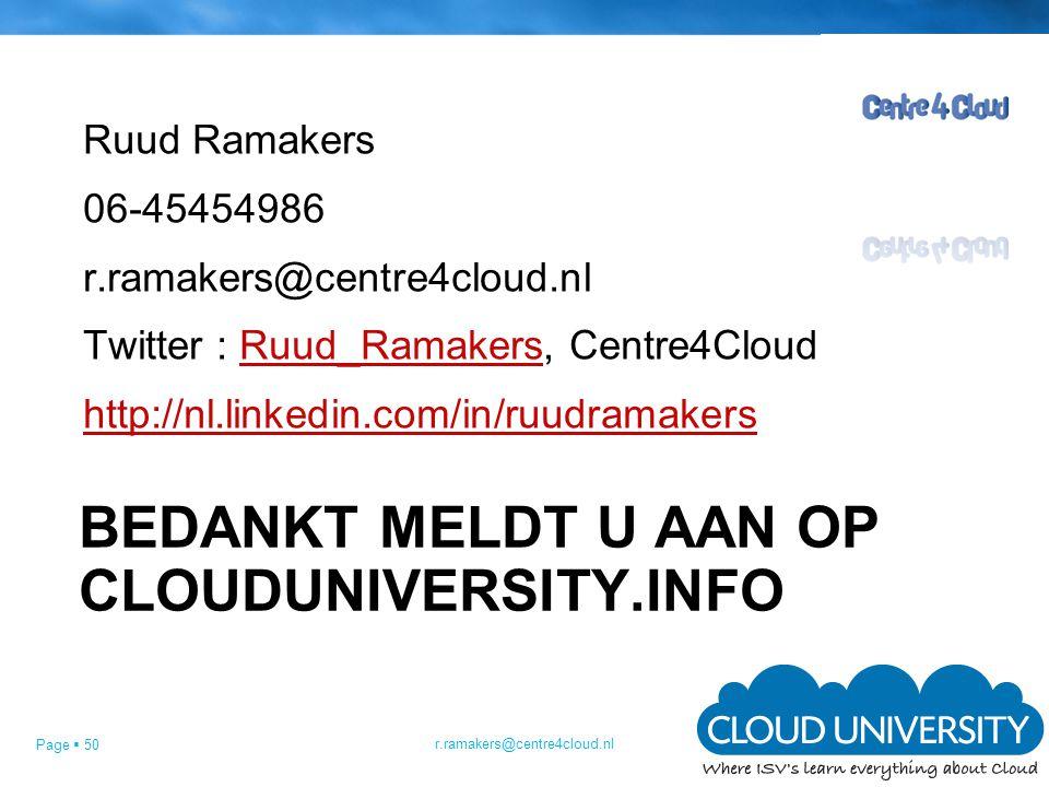 Page  50 BEDANKT MELDT U AAN OP CLOUDUNIVERSITY.INFO Ruud Ramakers 06-45454986 r.ramakers@centre4cloud.nl Twitter : Ruud_Ramakers, Centre4CloudRuud_Ramakers http://nl.linkedin.com/in/ruudramakers r.ramakers@centre4cloud.nl