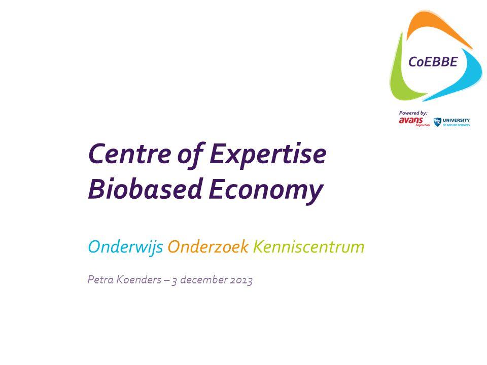 Centre of Expertise Biobased Economy Onderwijs Onderzoek Kenniscentrum Petra Koenders – 3 december 2013