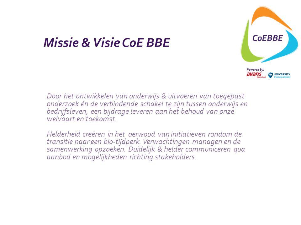 Missie & Visie CoE BBE Door het ontwikkelen van onderwijs & uitvoeren van toegepast onderzoek én de verbindende schakel te zijn tussen onderwijs en bedrijfsleven, een bijdrage leveren aan het behoud van onze welvaart en toekomst.