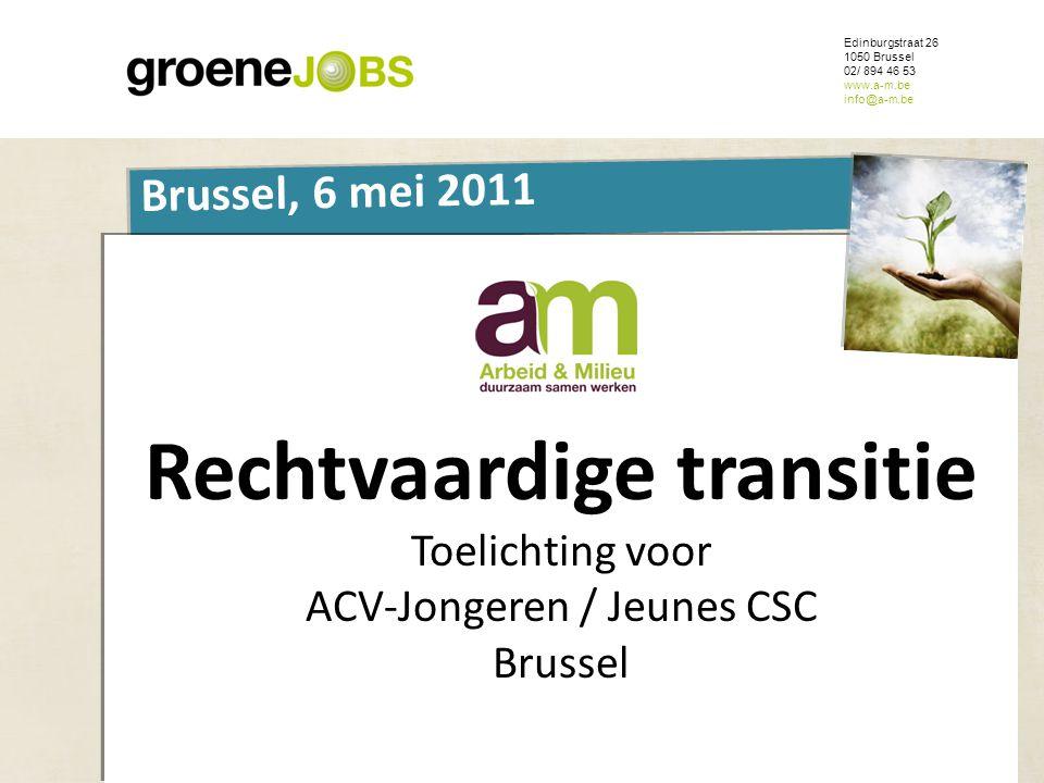 ONDERWERP Edinburgstraat 26 1050 Brussel 02/ 894 46 53 www.a-m.be info@a-m.be Brussel, 6 mei 2011 Rechtvaardige transitie Toelichting voor ACV-Jongere