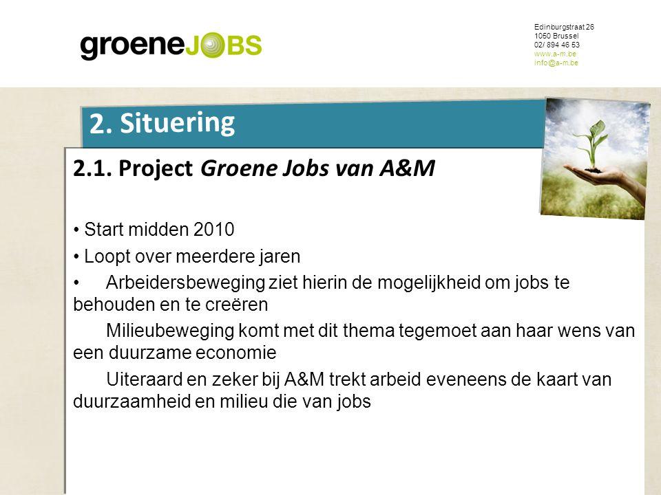 ONDERWERP Edinburgstraat 26 1050 Brussel 02/ 894 46 53 www.a-m.be info@a-m.be 2. Situering 2.1. Project Groene Jobs van A&M • Start midden 2010 • Loop