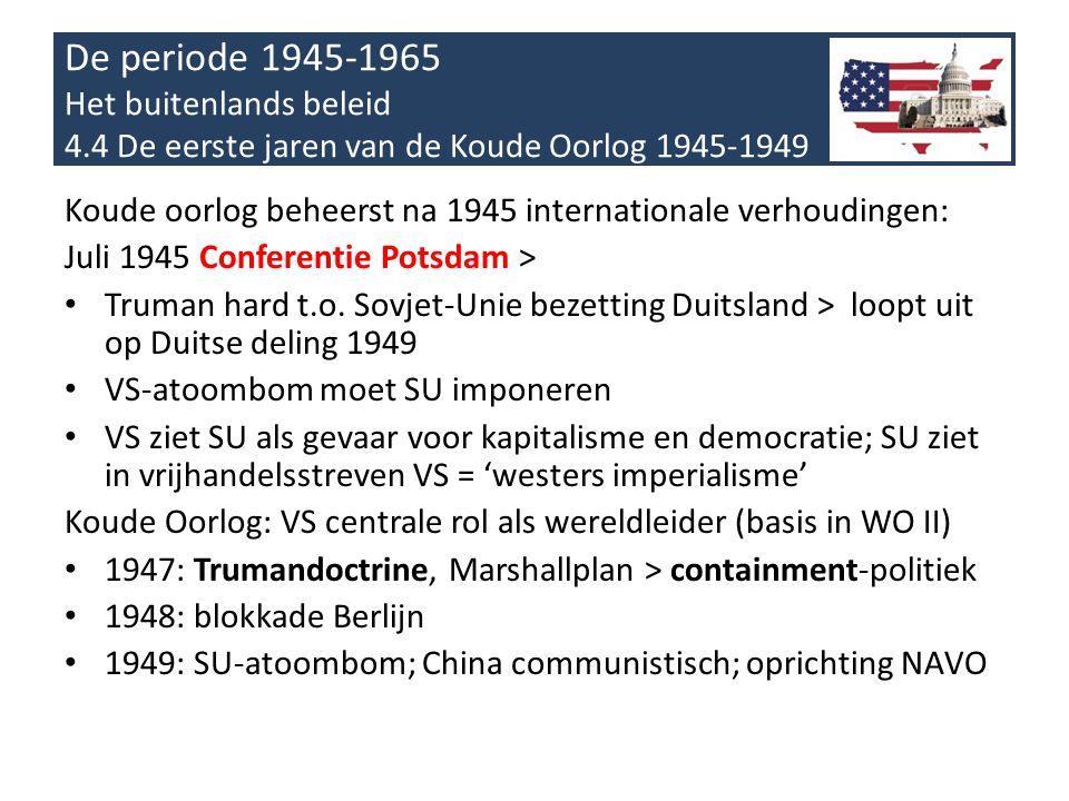 De periode 1945-1965 Het buitenlands beleid 4.4 De eerste jaren van de Koude Oorlog 1945-1949 Koude oorlog beheerst na 1945 internationale verhoudingen: Juli 1945 Conferentie Potsdam > • Truman hard t.o.