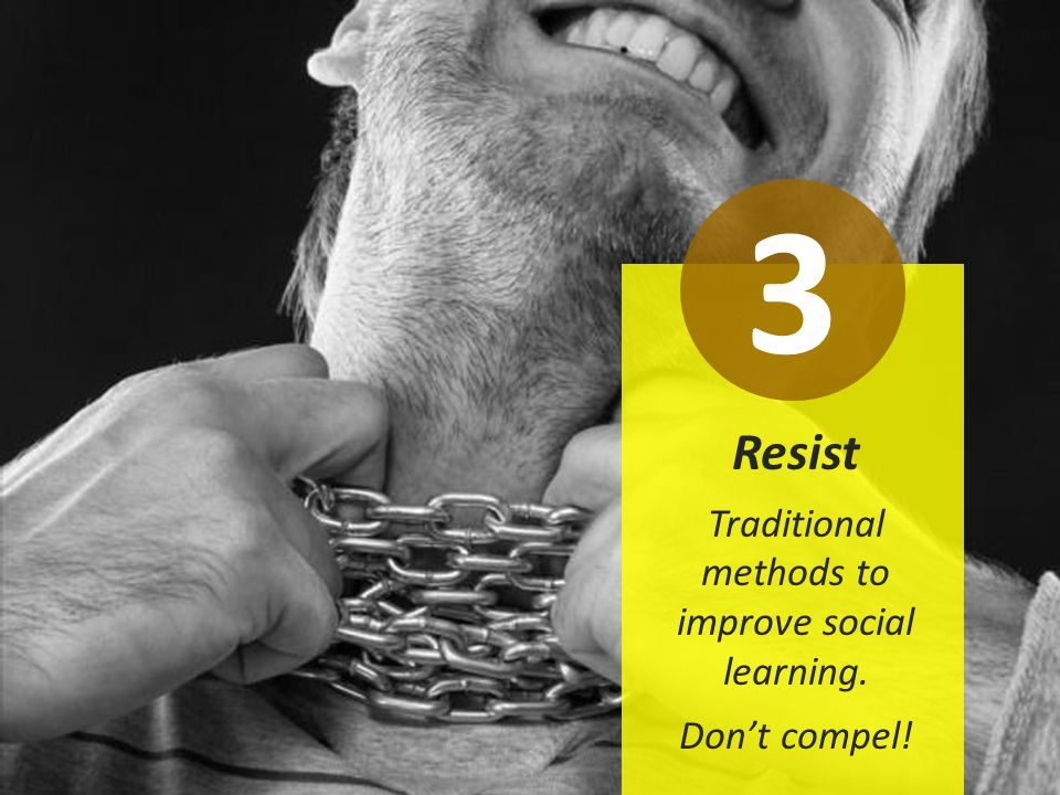 Resist Traditional methods to improve social learning. Don't compel! 3