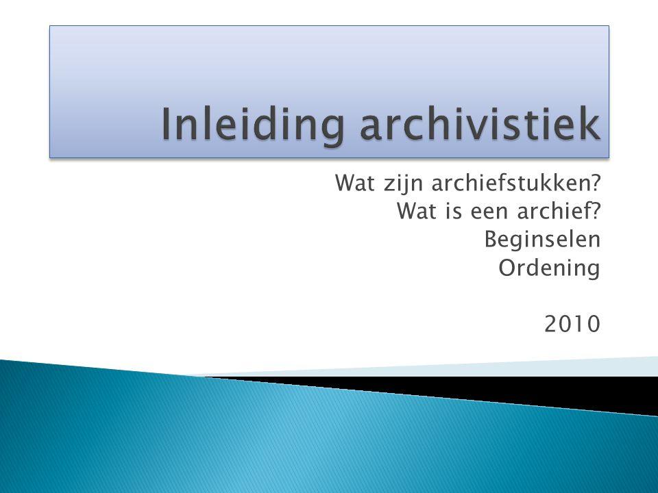 Wat zijn archiefstukken? Wat is een archief? Beginselen Ordening 2010