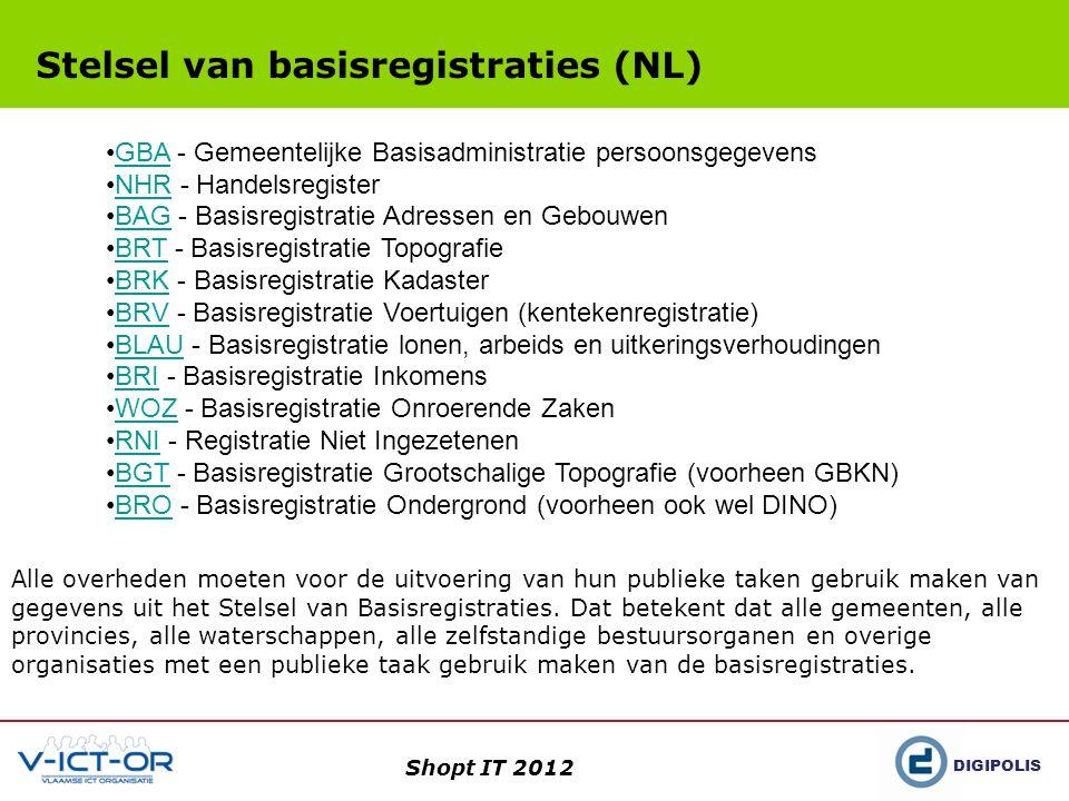 DIGIPOLIS Shopt IT 2012 Stelsel van basisregistraties (NL) •GBA - Gemeentelijke Basisadministratie persoonsgegevensGBA •NHR - HandelsregisterNHR •BAG - Basisregistratie Adressen en GebouwenBAG •BRT - Basisregistratie TopografieBRT •BRK - Basisregistratie KadasterBRK •BRV - Basisregistratie Voertuigen (kentekenregistratie)BRV •BLAU - Basisregistratie lonen, arbeids en uitkeringsverhoudingenBLAU •BRI - Basisregistratie InkomensBRI •WOZ - Basisregistratie Onroerende ZakenWOZ •RNI - Registratie Niet IngezetenenRNI •BGT - Basisregistratie Grootschalige Topografie (voorheen GBKN)BGT •BRO - Basisregistratie Ondergrond (voorheen ook wel DINO)BRO Alle overheden moeten voor de uitvoering van hun publieke taken gebruik maken van gegevens uit het Stelsel van Basisregistraties.
