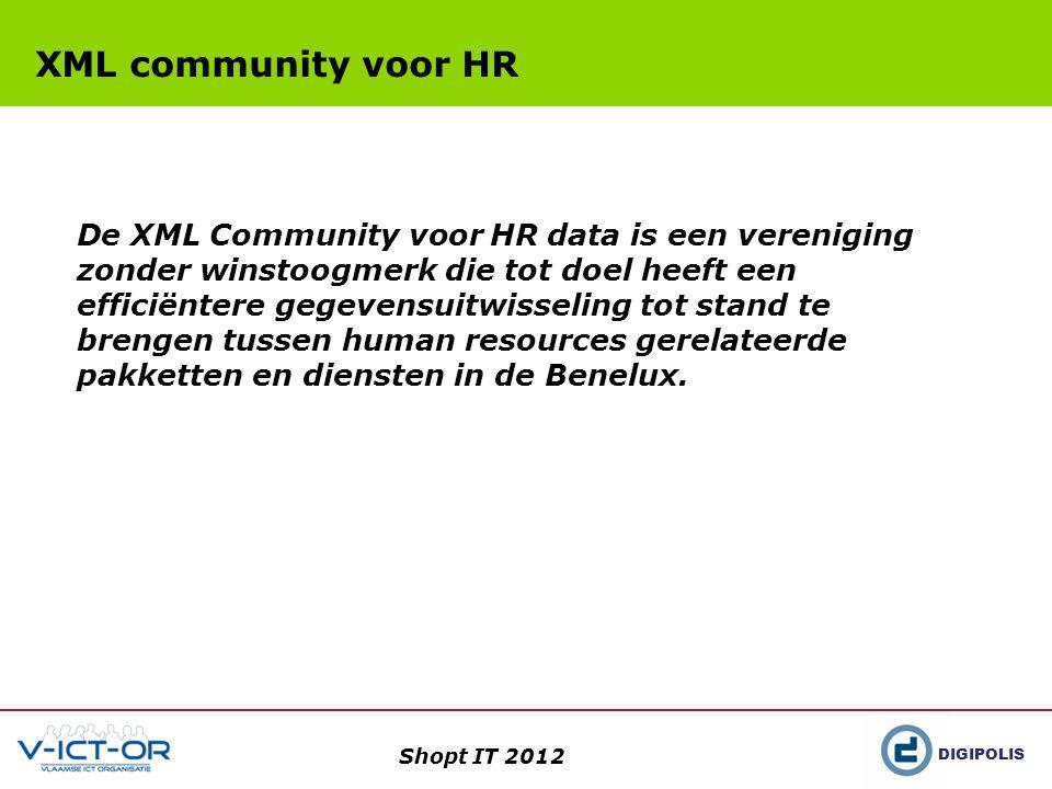 DIGIPOLIS Shopt IT 2012 XML community voor HR De XML Community voor HR data is een vereniging zonder winstoogmerk die tot doel heeft een efficiëntere gegevensuitwisseling tot stand te brengen tussen human resources gerelateerde pakketten en diensten in de Benelux.