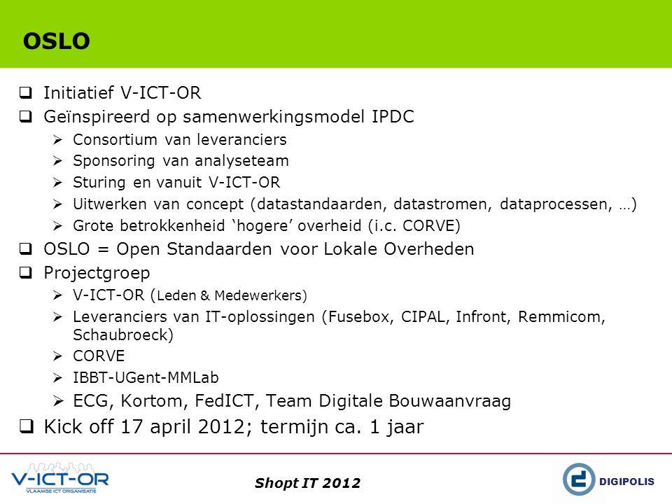 DIGIPOLIS Shopt IT 2012 OSLO  Initiatief V-ICT-OR  Geïnspireerd op samenwerkingsmodel IPDC  Consortium van leveranciers  Sponsoring van analyseteam  Sturing en vanuit V-ICT-OR  Uitwerken van concept (datastandaarden, datastromen, dataprocessen, …)  Grote betrokkenheid 'hogere' overheid (i.c.