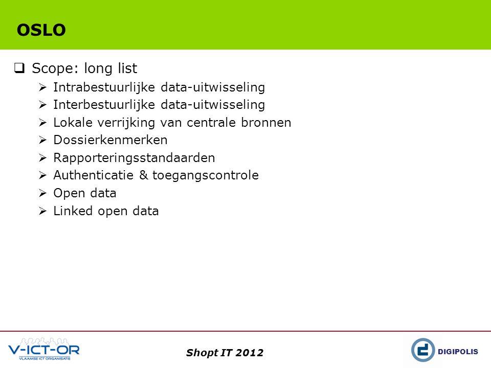 DIGIPOLIS Shopt IT 2012 OSLO  Scope: long list  Intrabestuurlijke data-uitwisseling  Interbestuurlijke data-uitwisseling  Lokale verrijking van centrale bronnen  Dossierkenmerken  Rapporteringsstandaarden  Authenticatie & toegangscontrole  Open data  Linked open data