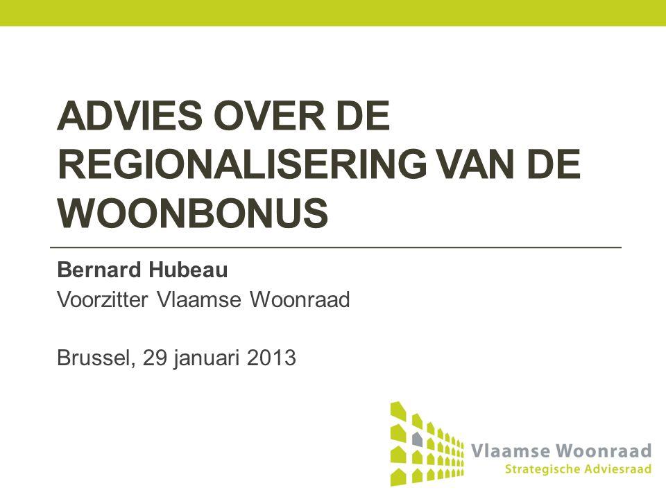 ADVIES OVER DE REGIONALISERING VAN DE WOONBONUS Bernard Hubeau Voorzitter Vlaamse Woonraad Brussel, 29 januari 2013