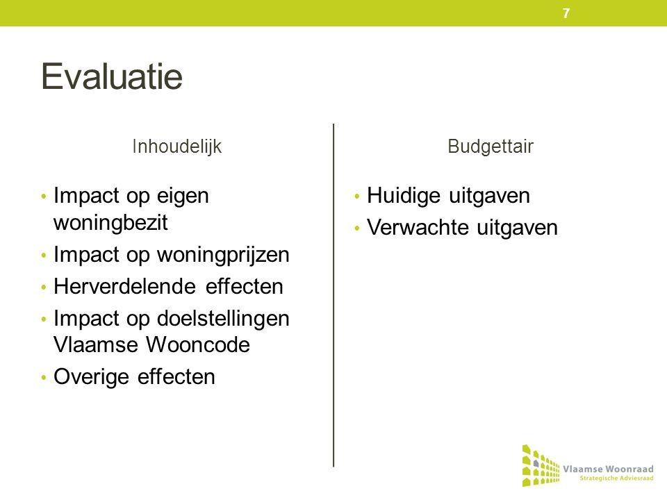 Evaluatie Inhoudelijk • Impact op eigen woningbezit • Impact op woningprijzen • Herverdelende effecten • Impact op doelstellingen Vlaamse Wooncode • Overige effecten Budgettair • Huidige uitgaven • Verwachte uitgaven 7