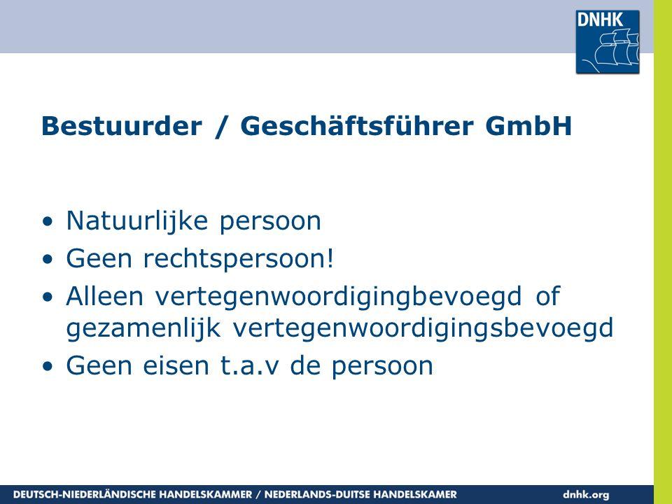 Bestuurder / Geschäftsführer GmbH •Natuurlijke persoon •Geen rechtspersoon! •Alleen vertegenwoordigingbevoegd of gezamenlijk vertegenwoordigingsbevoeg