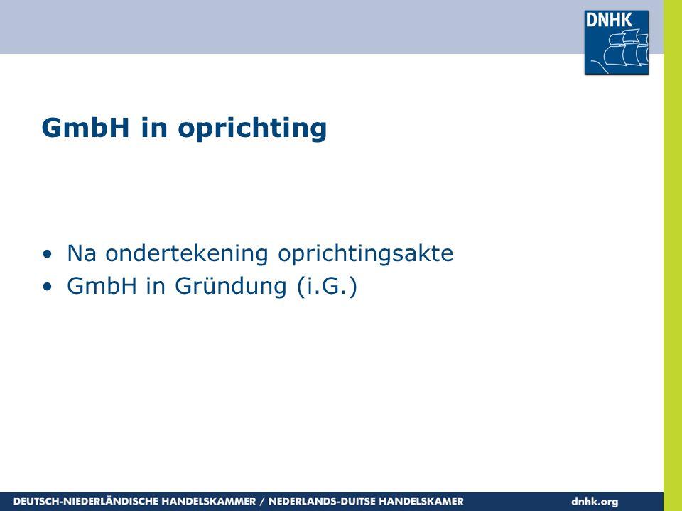 GmbH in oprichting •Na ondertekening oprichtingsakte •GmbH in Gründung (i.G.)