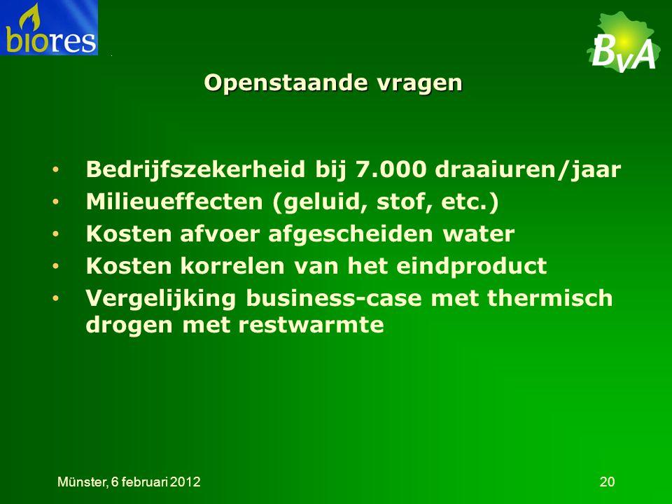Openstaande vragen • Bedrijfszekerheid bij 7.000 draaiuren/jaar • Milieueffecten (geluid, stof, etc.) • Kosten afvoer afgescheiden water • Kosten korrelen van het eindproduct • Vergelijking business-case met thermisch drogen met restwarmte Münster, 6 februari 201220