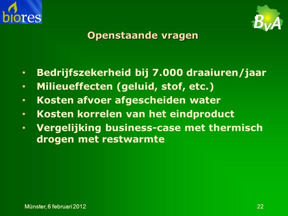 Openstaande vragen • Bedrijfszekerheid bij 7.000 draaiuren/jaar • Milieueffecten (geluid, stof, etc.) • Kosten afvoer afgescheiden water • Kosten korrelen van het eindproduct • Vergelijking business-case met thermisch drogen met restwarmte Münster, 6 februari 201222