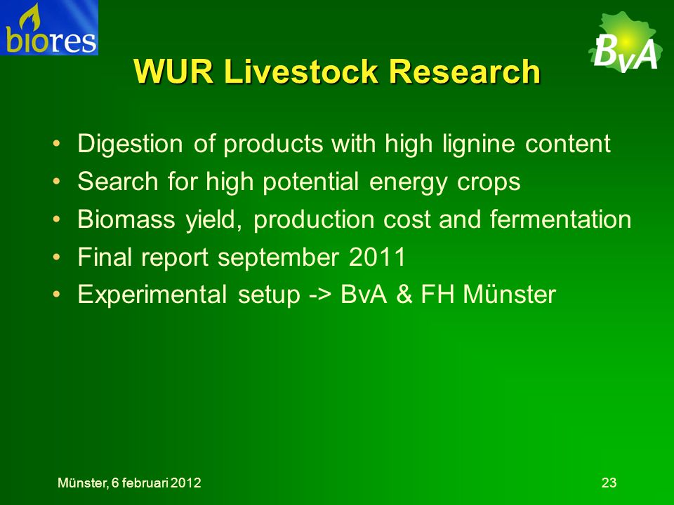 WUR Livestock Research •Digestion of products with high lignine content •Search for high potential energy crops •Biomass yield, production cost and fermentation •Final report september 2011 •Experimental setup -> BvA & FH Münster Münster, 6 februari 201223