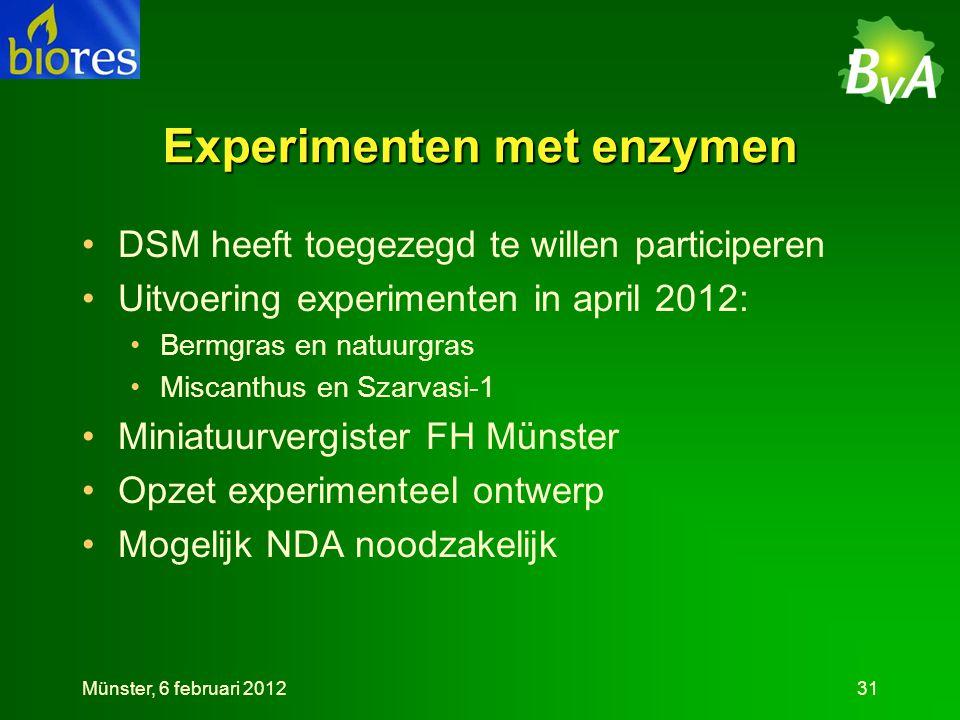 Experimenten met enzymen •DSM heeft toegezegd te willen participeren •Uitvoering experimenten in april 2012: •Bermgras en natuurgras •Miscanthus en Szarvasi-1 •Miniatuurvergister FH Münster •Opzet experimenteel ontwerp •Mogelijk NDA noodzakelijk Münster, 6 februari 201231