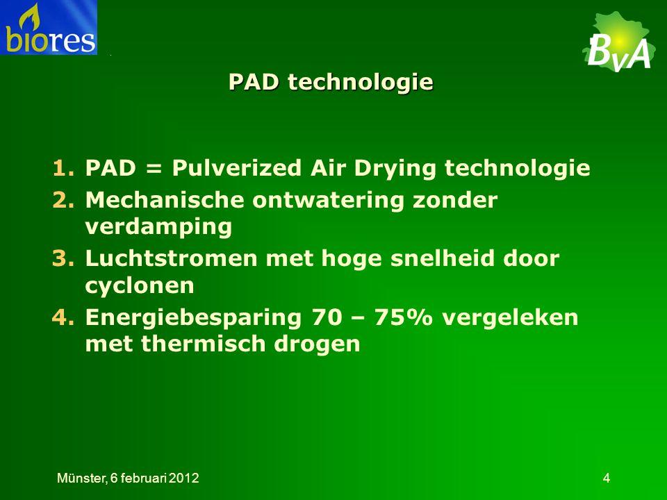 PAD technologie 1.PAD = Pulverized Air Drying technologie 2.Mechanische ontwatering zonder verdamping 3.Luchtstromen met hoge snelheid door cyclonen 4.Energiebesparing 70 – 75% vergeleken met thermisch drogen Münster, 6 februari 20124