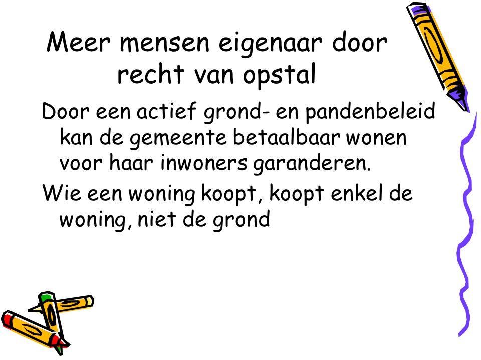 Meer mensen eigenaar door recht van opstal Door een actief grond- en pandenbeleid kan de gemeente betaalbaar wonen voor haar inwoners garanderen.
