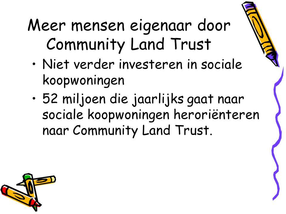 Meer mensen eigenaar door Community Land Trust •Niet verder investeren in sociale koopwoningen •52 miljoen die jaarlijks gaat naar sociale koopwoningen heroriënteren naar Community Land Trust.