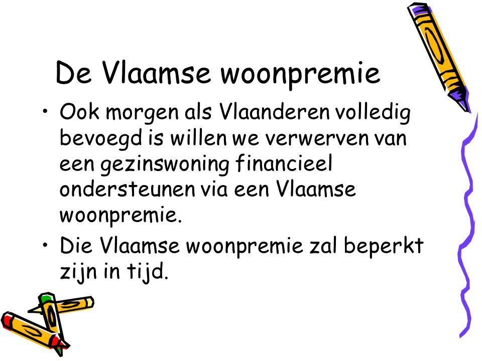 De Vlaamse woonpremie •Ook morgen als Vlaanderen volledig bevoegd is willen we verwerven van een gezinswoning financieel ondersteunen via een Vlaamse woonpremie.