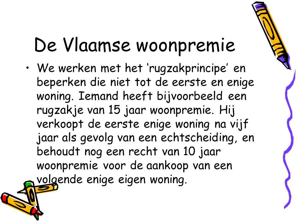 De Vlaamse woonpremie •We werken met het 'rugzakprincipe' en beperken die niet tot de eerste en enige woning.