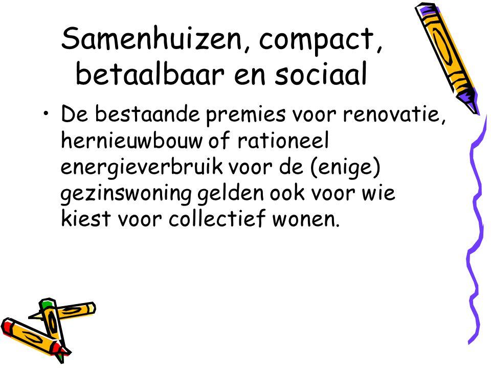 Samenhuizen, compact, betaalbaar en sociaal •De bestaande premies voor renovatie, hernieuwbouw of rationeel energieverbruik voor de (enige) gezinswoning gelden ook voor wie kiest voor collectief wonen.