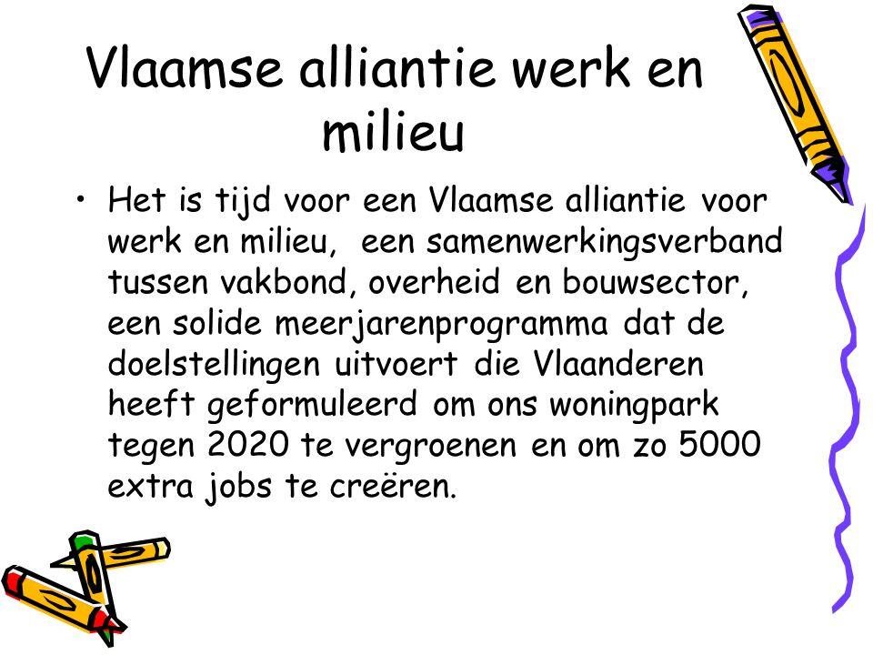 Vlaamse alliantie werk en milieu •Het is tijd voor een Vlaamse alliantie voor werk en milieu, een samenwerkingsverband tussen vakbond, overheid en bouwsector, een solide meerjarenprogramma dat de doelstellingen uitvoert die Vlaanderen heeft geformuleerd om ons woningpark tegen 2020 te vergroenen en om zo 5000 extra jobs te creëren.