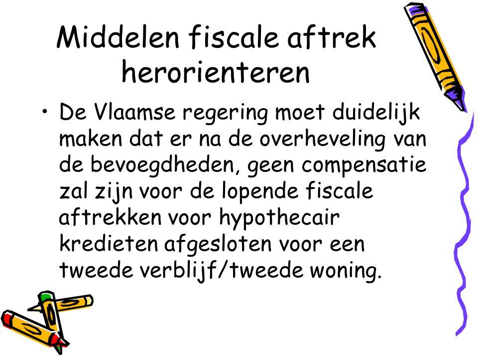 Middelen fiscale aftrek herorienteren •De Vlaamse regering moet duidelijk maken dat er na de overheveling van de bevoegdheden, geen compensatie zal zijn voor de lopende fiscale aftrekken voor hypothecair kredieten afgesloten voor een tweede verblijf/tweede woning.