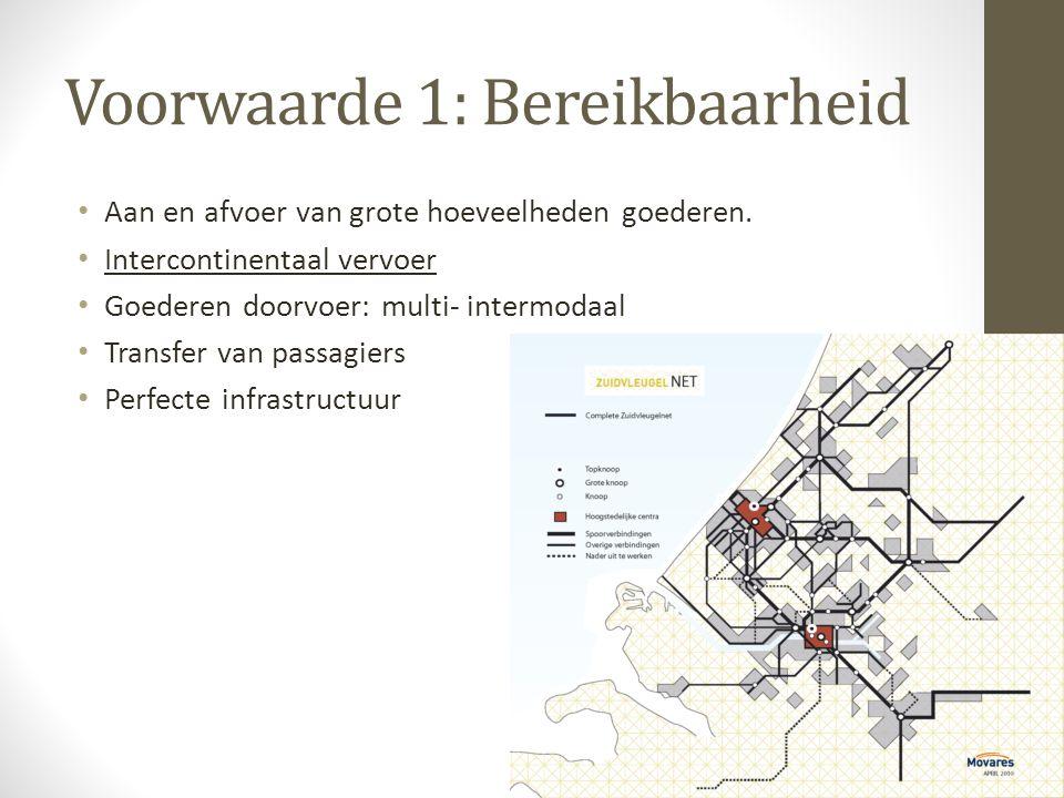 Voorwaarde 1: Bereikbaarheid • Aan en afvoer van grote hoeveelheden goederen. • Intercontinentaal vervoer • Goederen doorvoer: multi- intermodaal • Tr