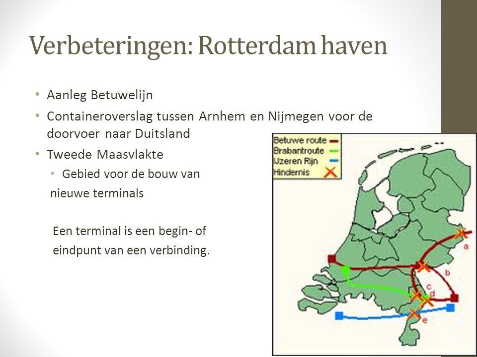 Verbeteringen: Rotterdam haven • Aanleg Betuwelijn • Containeroverslag tussen Arnhem en Nijmegen voor de doorvoer naar Duitsland • Tweede Maasvlakte • Gebied voor de bouw van nieuwe terminals Een terminal is een begin- of eindpunt van een verbinding.