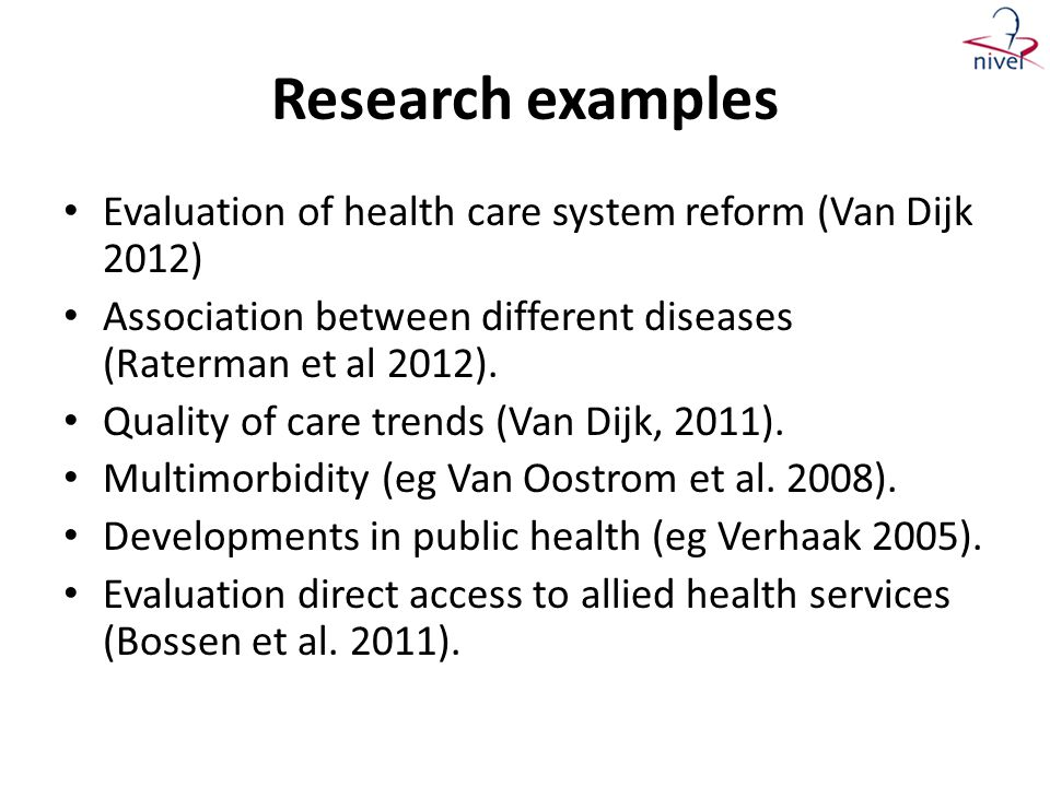 Research examples • Evaluation of health care system reform (Van Dijk 2012) • Association between different diseases (Raterman et al 2012). • Quality