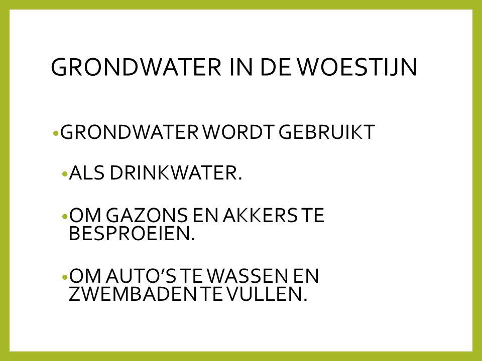 GRONDWATER IN DE WOESTIJN • GRONDWATER WORDT GEBRUIKT • ALS DRINKWATER. • OM GAZONS EN AKKERS TE BESPROEIEN. • OM AUTO'S TE WASSEN EN ZWEMBADEN TE VUL