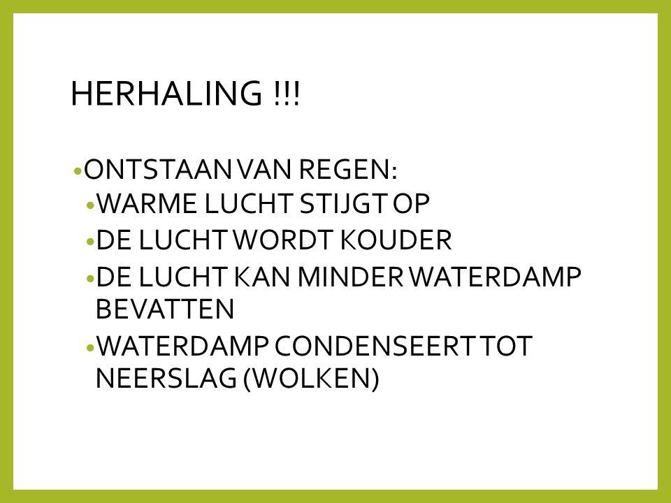 HERHALING !!! • ONTSTAAN VAN REGEN: • WARME LUCHT STIJGT OP • DE LUCHT WORDT KOUDER • DE LUCHT KAN MINDER WATERDAMP BEVATTEN • WATERDAMP CONDENSEERT T