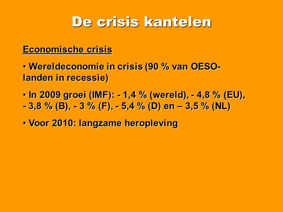 De crisis kantelen Wereldwijde sociale crisis • Banenverlies wereldwijd (IAO): • 11 miljoen in 2008 • 50 miljoen in 2009 • Vele werknemers kennen een loonsverlaging (effectief of via tijdelijke werkloosheid)